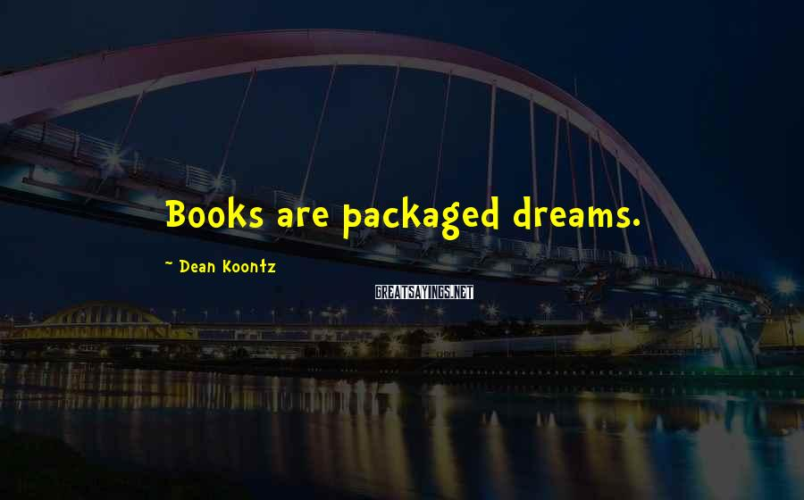 Dean Koontz Sayings: Books are packaged dreams.