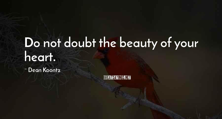 Dean Koontz Sayings: Do not doubt the beauty of your heart.