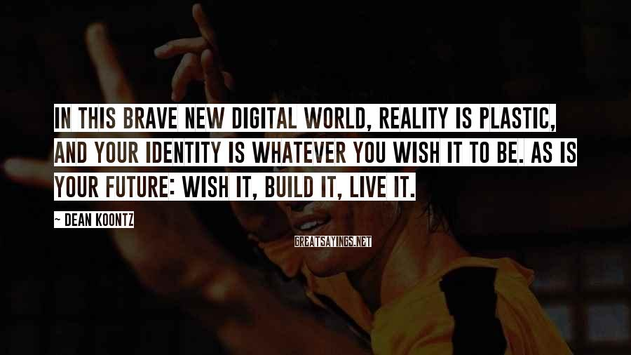 Dean Koontz Sayings: In this brave new digital world, reality is plastic, and your identity is whatever you