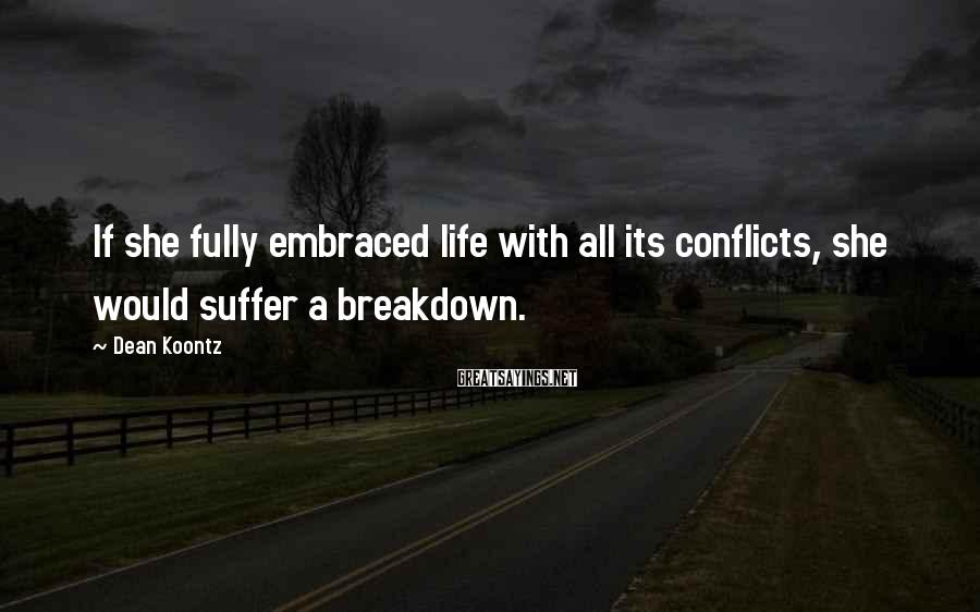 Dean Koontz Sayings: If she fully embraced life with all its conflicts, she would suffer a breakdown.