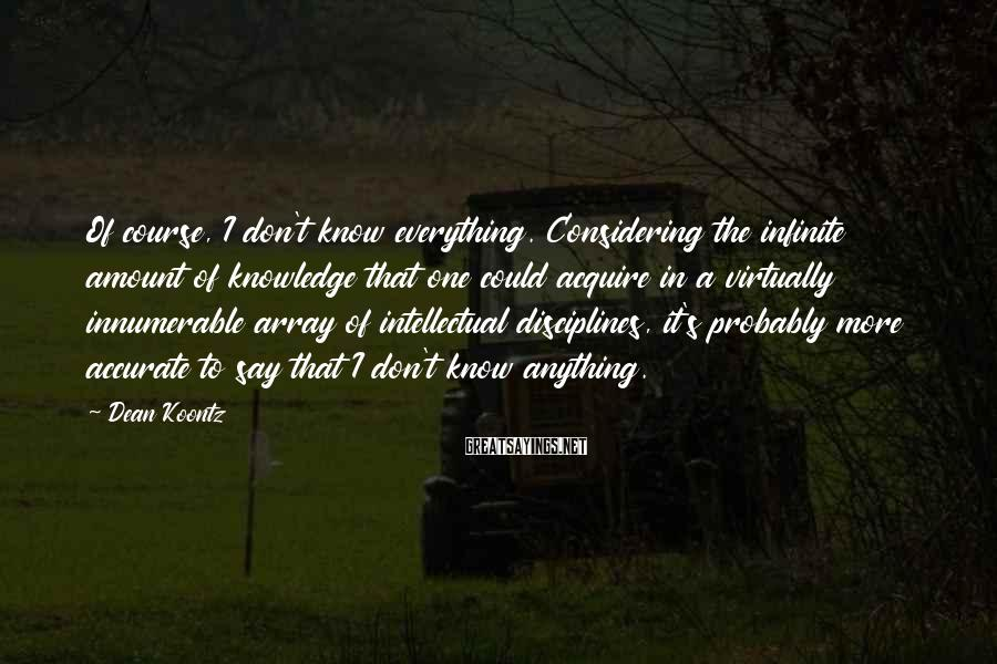 Dean Koontz Sayings: Of course, I don't know everything. Considering the infinite amount of knowledge that one could