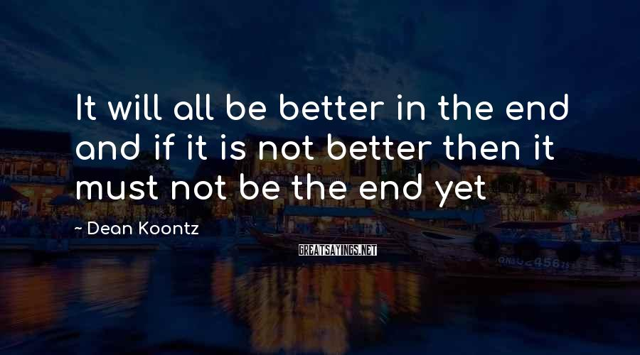 Dean Koontz Sayings: It will all be better in the end and if it is not better then