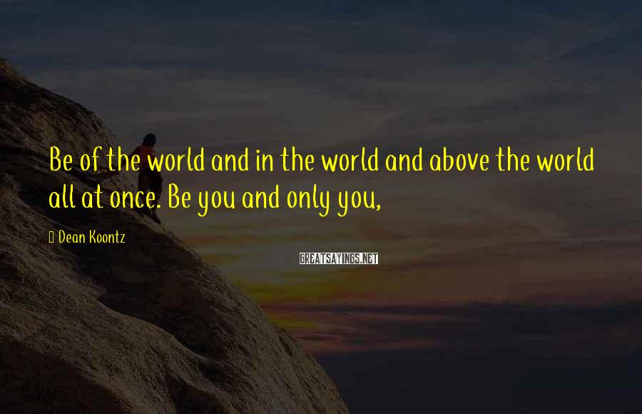 Dean Koontz Sayings: Be of the world and in the world and above the world all at once.
