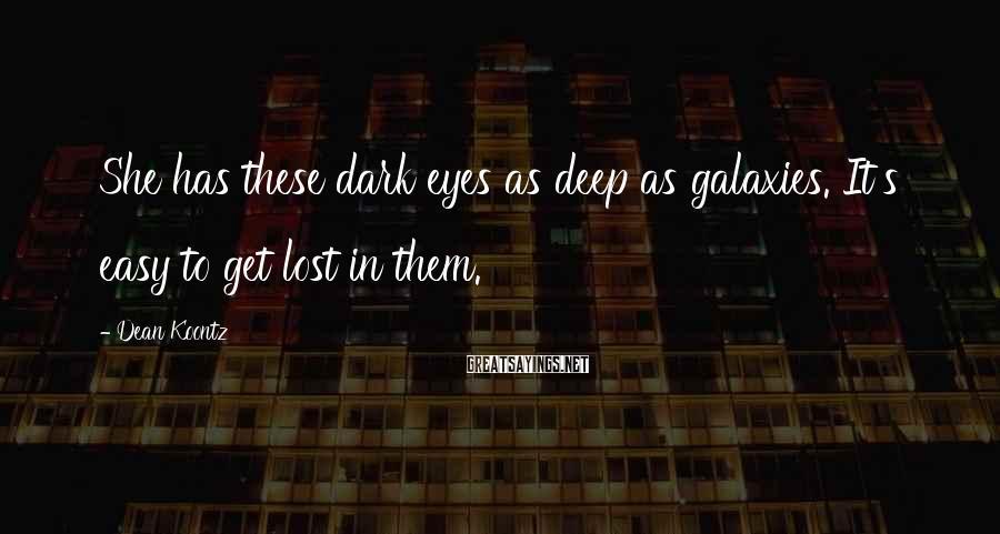 Dean Koontz Sayings: She has these dark eyes as deep as galaxies. It's easy to get lost in