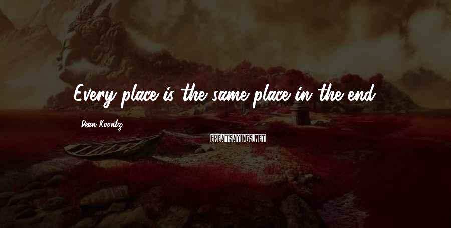 Dean Koontz Sayings: Every place is the same place in the end.