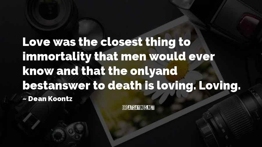Dean Koontz Sayings: Love was the closest thing to immortality that men would ever know and that the