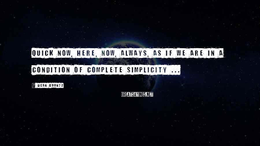 Dean Koontz Sayings: Quick now, here, now, always, as if we are in a condition of complete simplicity
