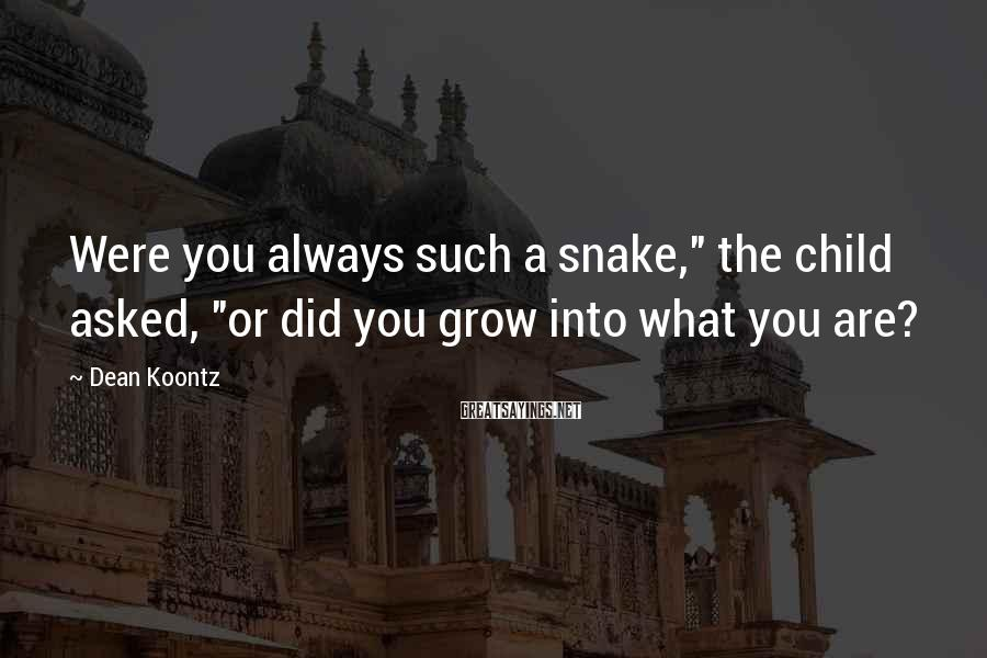 """Dean Koontz Sayings: Were you always such a snake,"""" the child asked, """"or did you grow into what"""