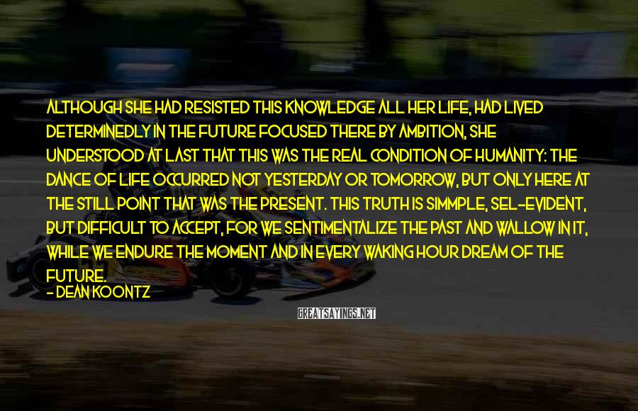 Dean Koontz Sayings: Although she had resisted this knowledge all her life, had lived determinedly in the future