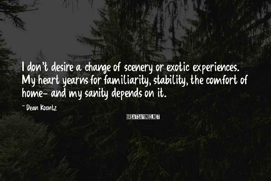 Dean Koontz Sayings: I don't desire a change of scenery or exotic experiences. My heart yearns for familiarity,