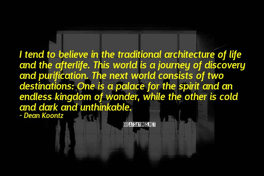 Dean Koontz Sayings: I tend to believe in the traditional architecture of life and the afterlife. This world