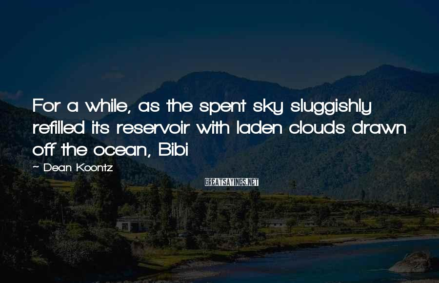 Dean Koontz Sayings: For a while, as the spent sky sluggishly refilled its reservoir with laden clouds drawn