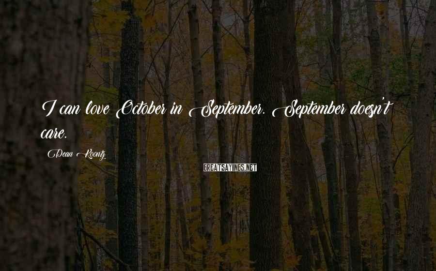 Dean Koontz Sayings: I can love October in September. September doesn't care.