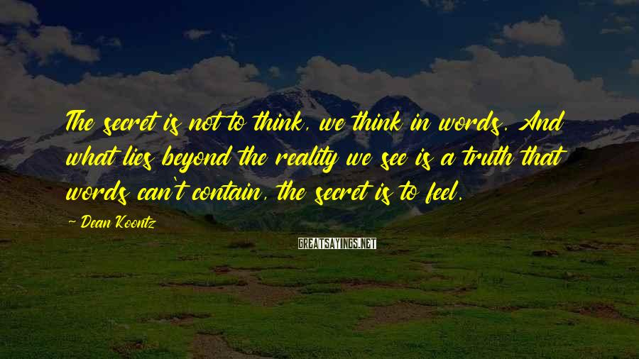 Dean Koontz Sayings: The secret is not to think, we think in words. And what lies beyond the
