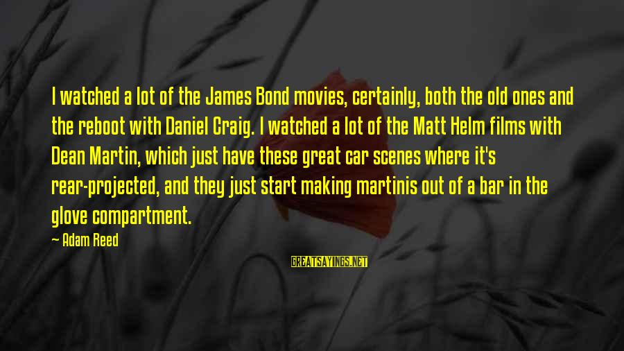 Dean Martin Sayings By Adam Reed: I watched a lot of the James Bond movies, certainly, both the old ones and