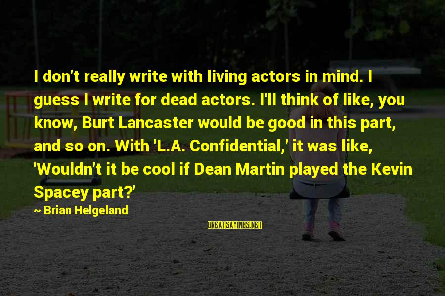 Dean Martin Sayings By Brian Helgeland: I don't really write with living actors in mind. I guess I write for dead
