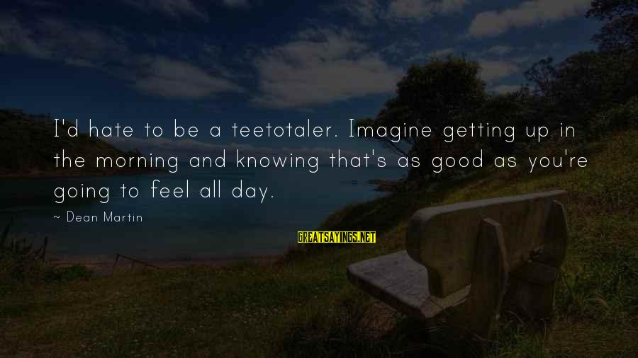 Dean Martin Sayings By Dean Martin: I'd hate to be a teetotaler. Imagine getting up in the morning and knowing that's