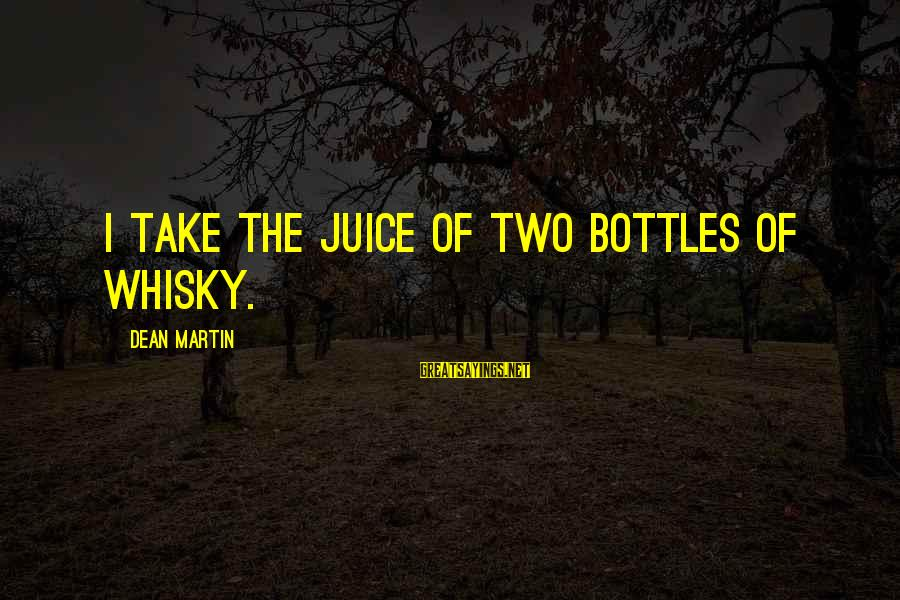 Dean Martin Sayings By Dean Martin: I take the juice of two bottles of whisky.
