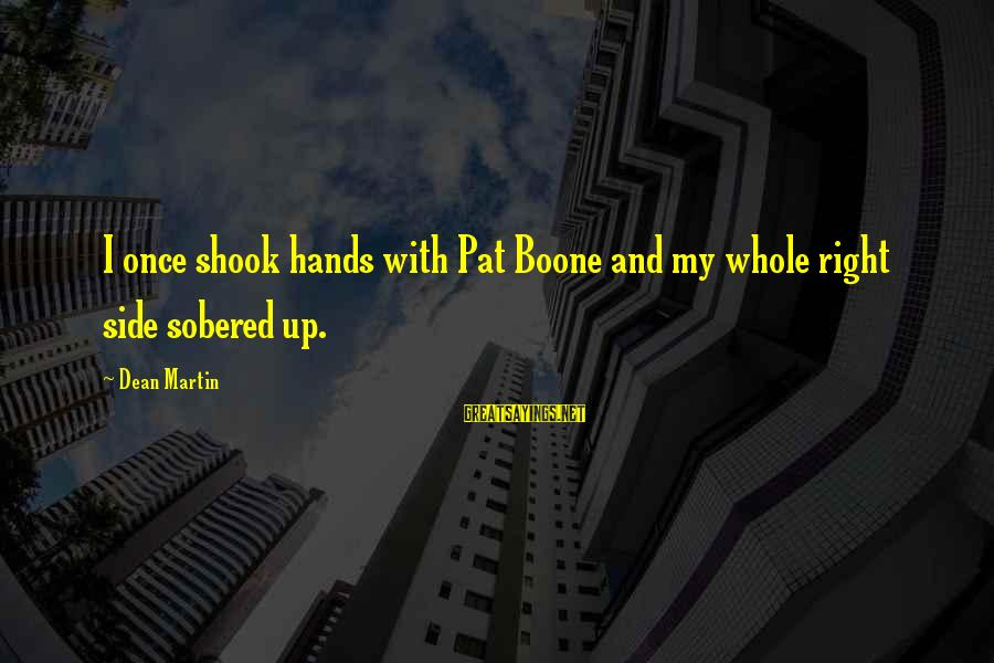 Dean Martin Sayings By Dean Martin: I once shook hands with Pat Boone and my whole right side sobered up.