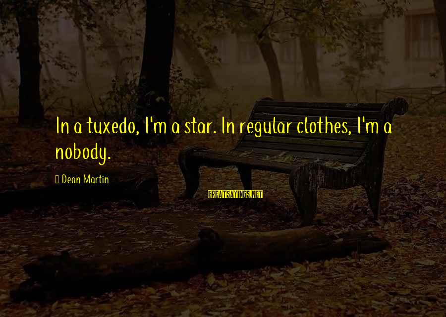 Dean Martin Sayings By Dean Martin: In a tuxedo, I'm a star. In regular clothes, I'm a nobody.