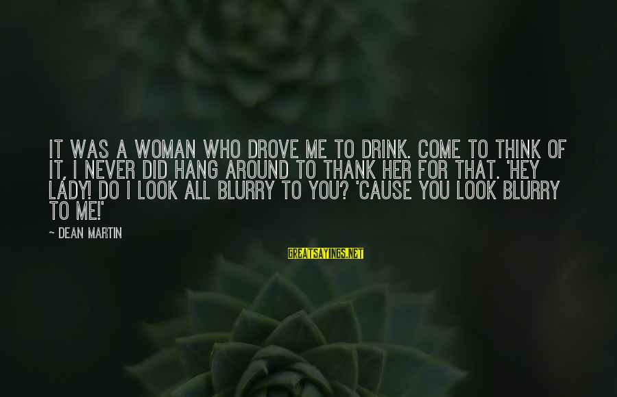 Dean Martin Sayings By Dean Martin: It was a woman who drove me to drink. Come to think of it, I