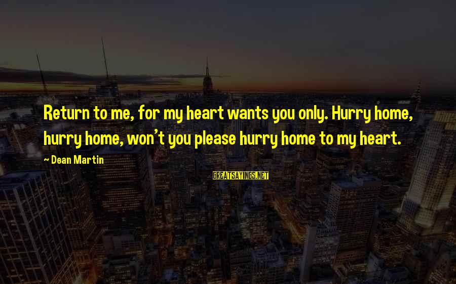 Dean Martin Sayings By Dean Martin: Return to me, for my heart wants you only. Hurry home, hurry home, won't you