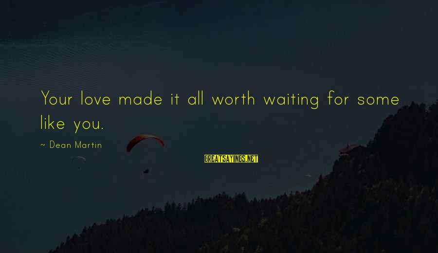 Dean Martin Sayings By Dean Martin: Your love made it all worth waiting for some like you.