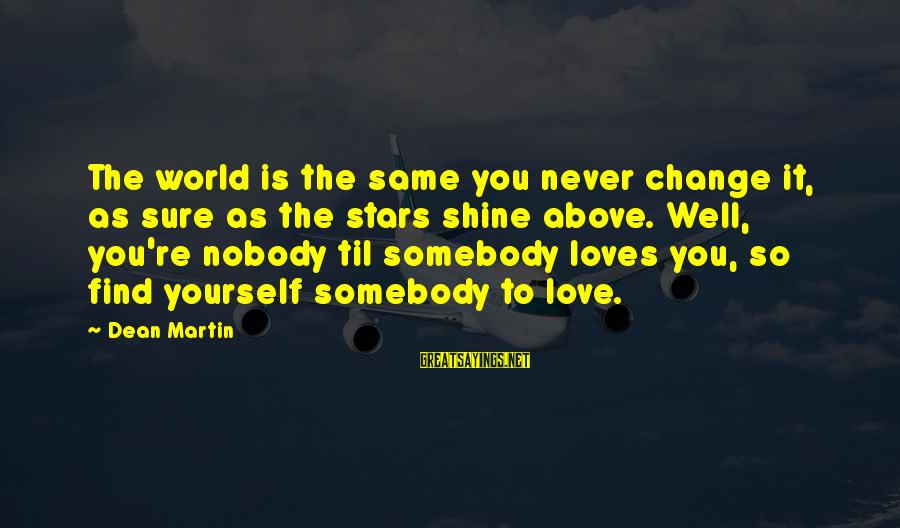 Dean Martin Sayings By Dean Martin: The world is the same you never change it, as sure as the stars shine
