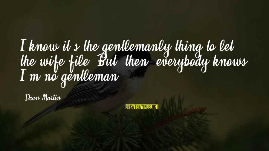 Dean Martin Sayings By Dean Martin: I know it's the gentlemanly thing to let the wife file. But, then, everybody knows
