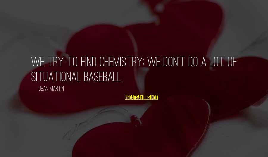 Dean Martin Sayings By Dean Martin: We try to find chemistry; we don't do a lot of situational baseball.