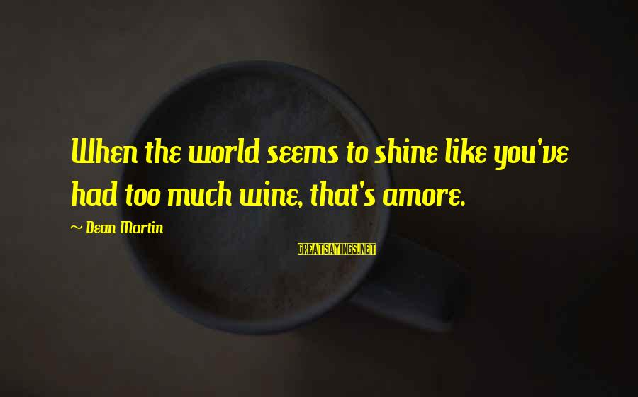 Dean Martin Sayings By Dean Martin: When the world seems to shine like you've had too much wine, that's amore.