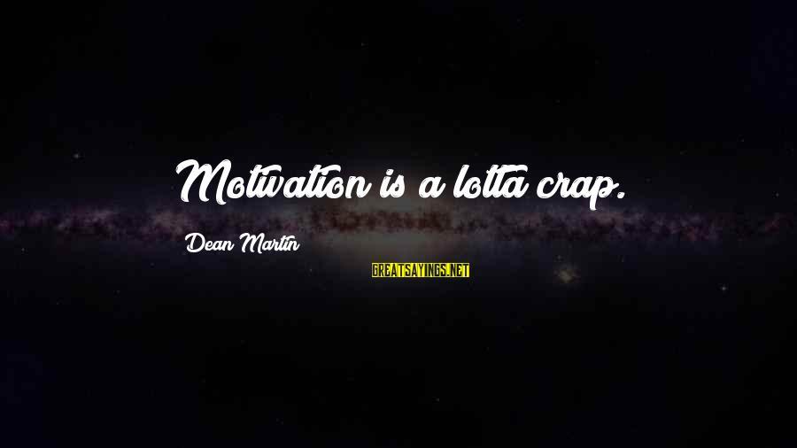 Dean Martin Sayings By Dean Martin: Motivation is a lotta crap.