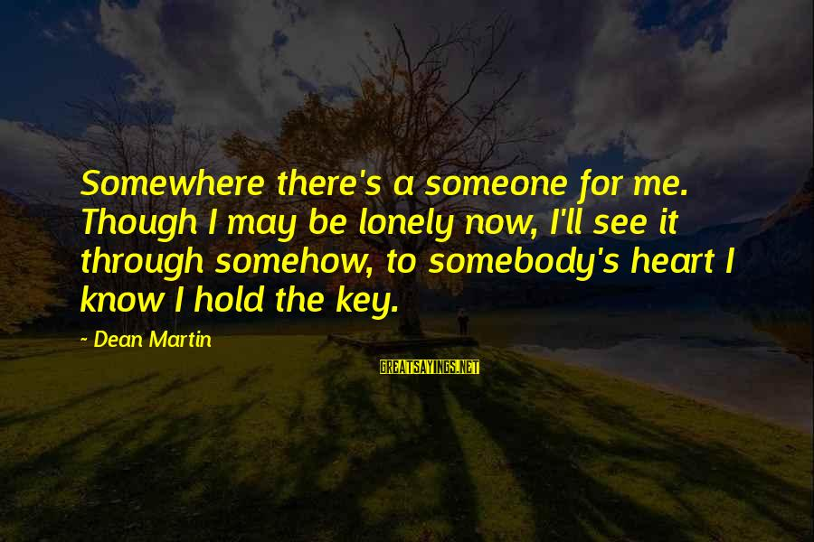 Dean Martin Sayings By Dean Martin: Somewhere there's a someone for me. Though I may be lonely now, I'll see it