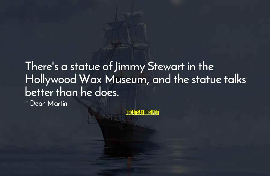 Dean Martin Sayings By Dean Martin: There's a statue of Jimmy Stewart in the Hollywood Wax Museum, and the statue talks