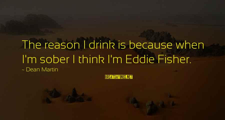 Dean Martin Sayings By Dean Martin: The reason I drink is because when I'm sober I think I'm Eddie Fisher.