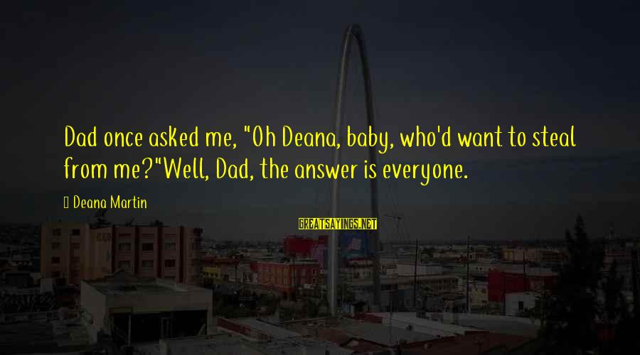 """Dean Martin Sayings By Deana Martin: Dad once asked me, """"Oh Deana, baby, who'd want to steal from me?""""Well, Dad, the"""