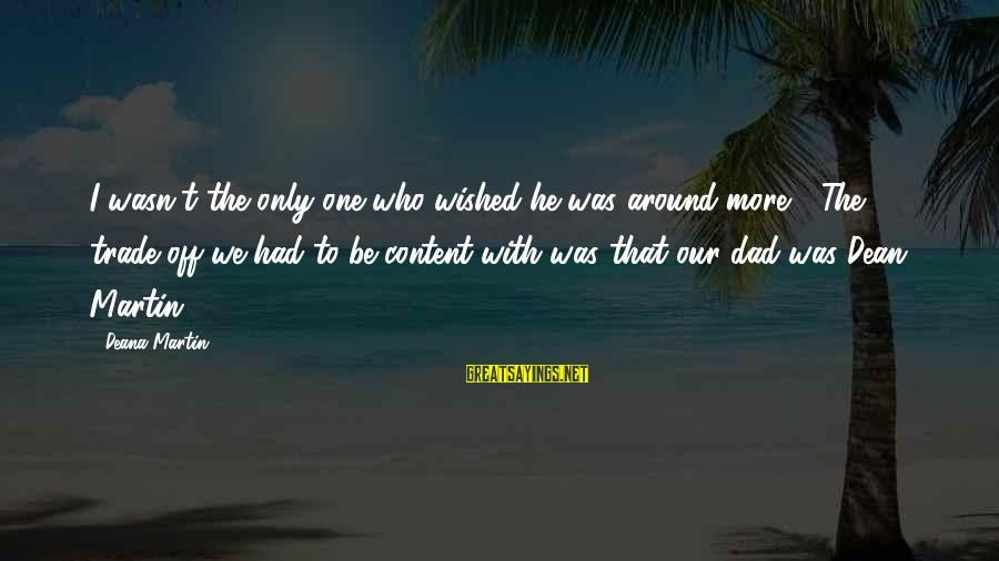 Dean Martin Sayings By Deana Martin: I wasn't the only one who wished he was around more.... The trade-off we had