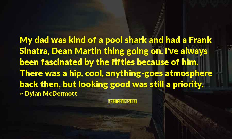 Dean Martin Sayings By Dylan McDermott: My dad was kind of a pool shark and had a Frank Sinatra, Dean Martin