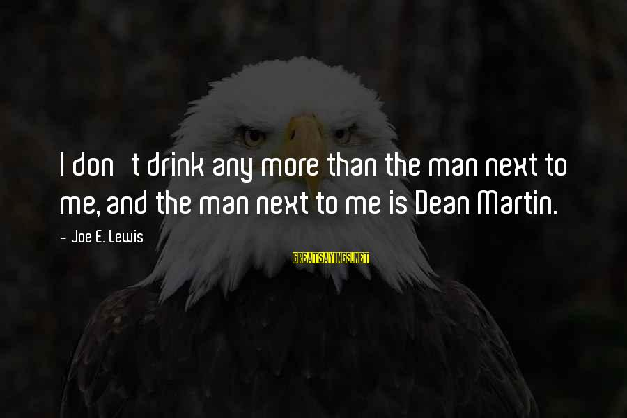 Dean Martin Sayings By Joe E. Lewis: I don't drink any more than the man next to me, and the man next