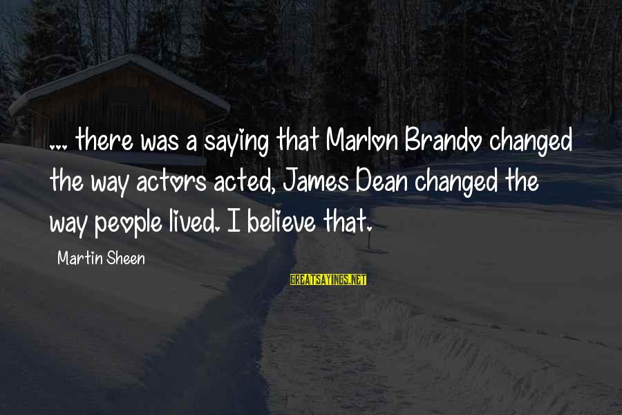 Dean Martin Sayings By Martin Sheen: ... there was a saying that Marlon Brando changed the way actors acted, James Dean