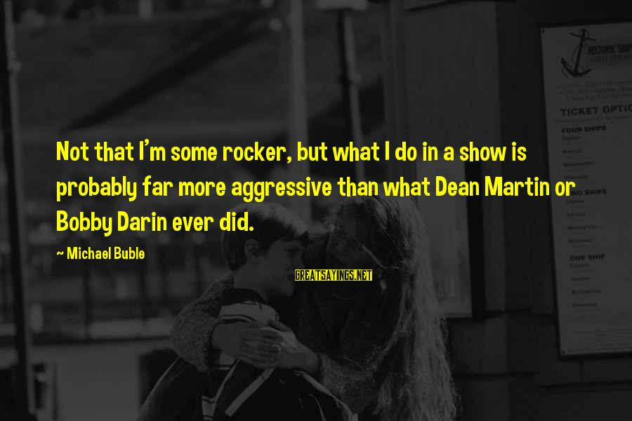 Dean Martin Sayings By Michael Buble: Not that I'm some rocker, but what I do in a show is probably far
