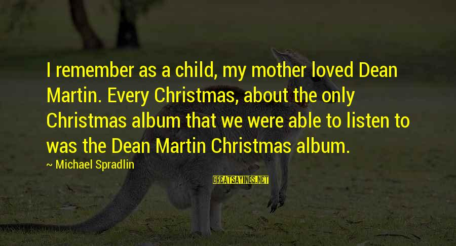 Dean Martin Sayings By Michael Spradlin: I remember as a child, my mother loved Dean Martin. Every Christmas, about the only