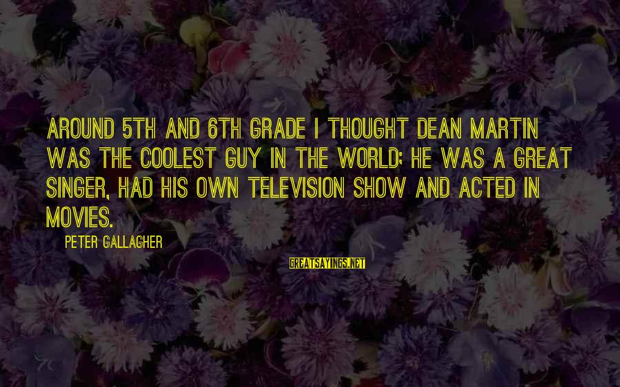 Dean Martin Sayings By Peter Gallagher: Around 5th and 6th grade I thought Dean Martin was the coolest guy in the