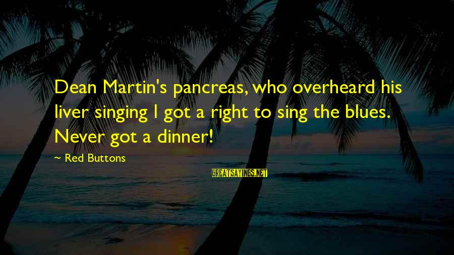 Dean Martin Sayings By Red Buttons: Dean Martin's pancreas, who overheard his liver singing I got a right to sing the