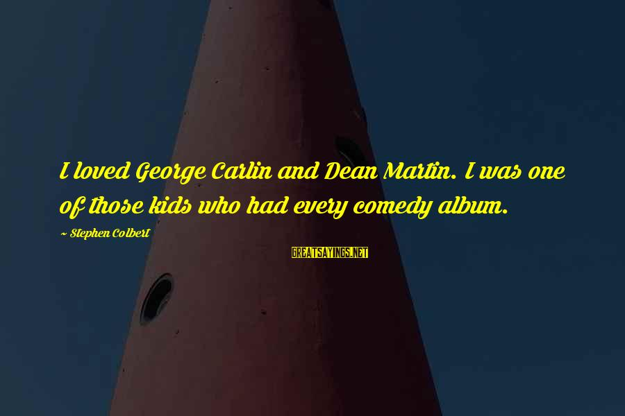 Dean Martin Sayings By Stephen Colbert: I loved George Carlin and Dean Martin. I was one of those kids who had