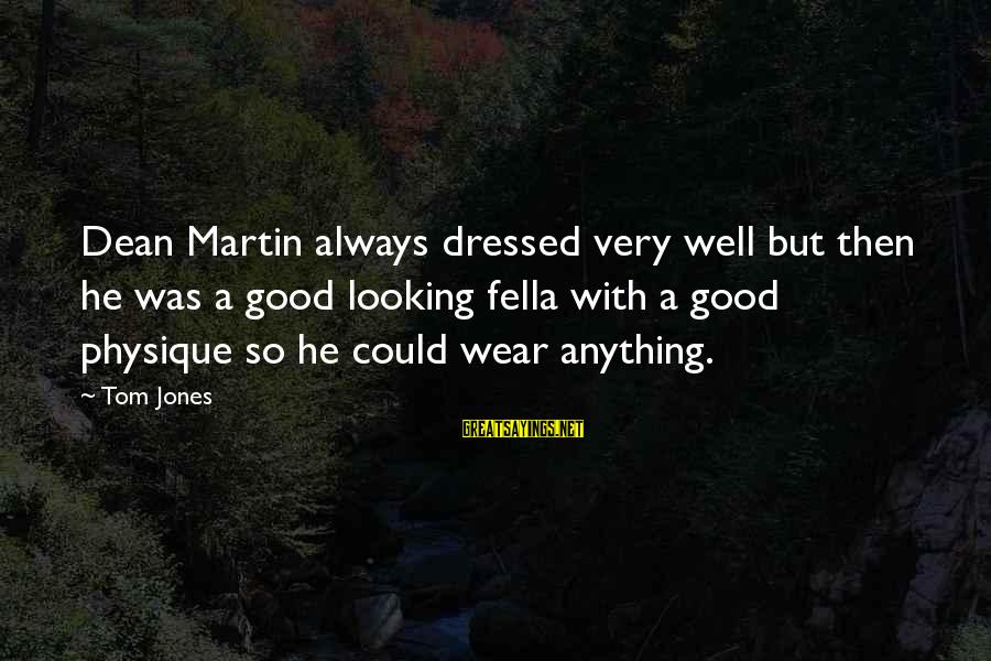 Dean Martin Sayings By Tom Jones: Dean Martin always dressed very well but then he was a good looking fella with