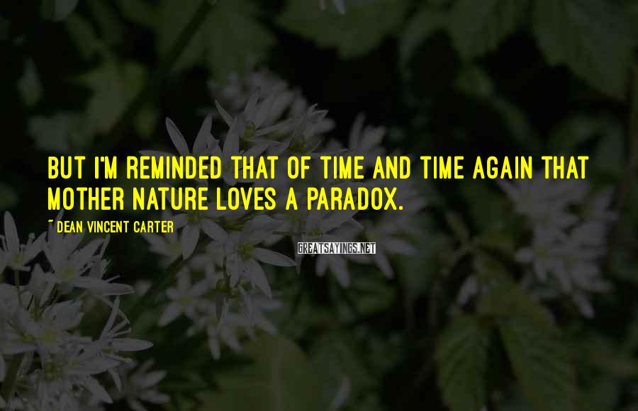 Dean Vincent Carter Sayings: But I'm reminded that of time and time again that mother nature loves a paradox.