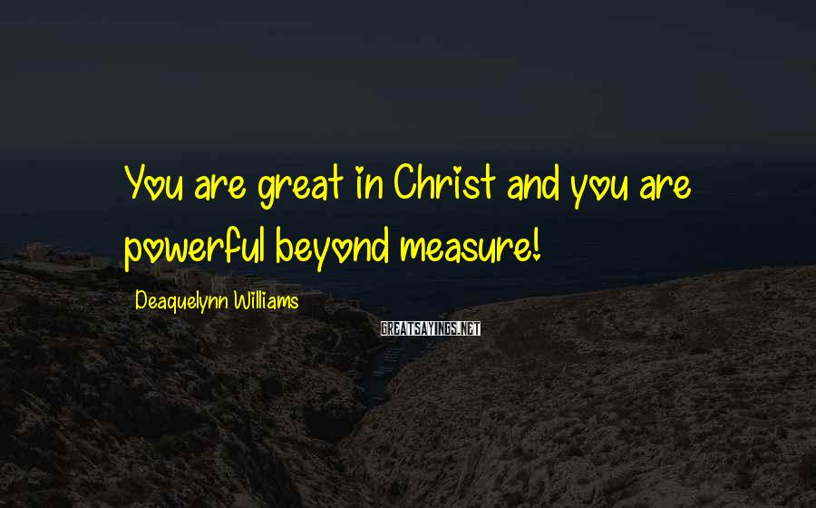 Deaquelynn Williams Sayings: You are great in Christ and you are powerful beyond measure!