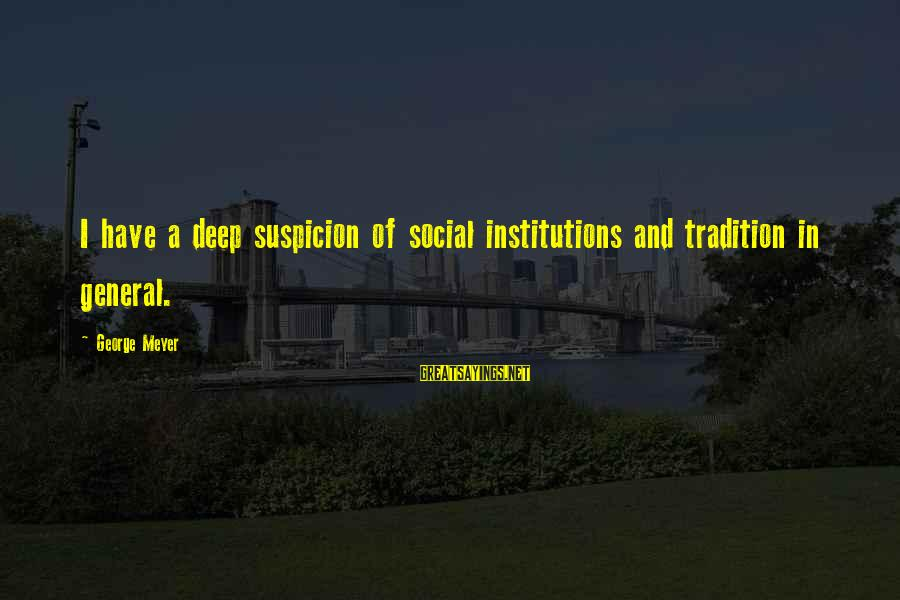 Dear Nobody Mary Rose Sayings By George Meyer: I have a deep suspicion of social institutions and tradition in general.