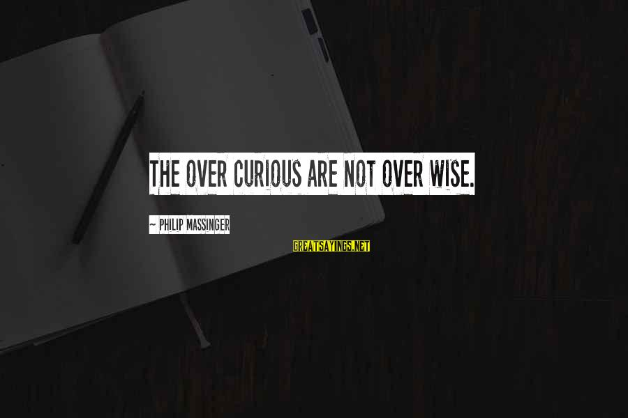 Dear Nobody Mary Rose Sayings By Philip Massinger: The over curious are not over wise.